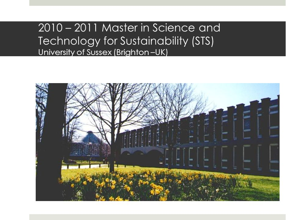 2010 – 2011 Master in Science and Technology for Sustainability (STS) University of Sussex (Brighton –UK)