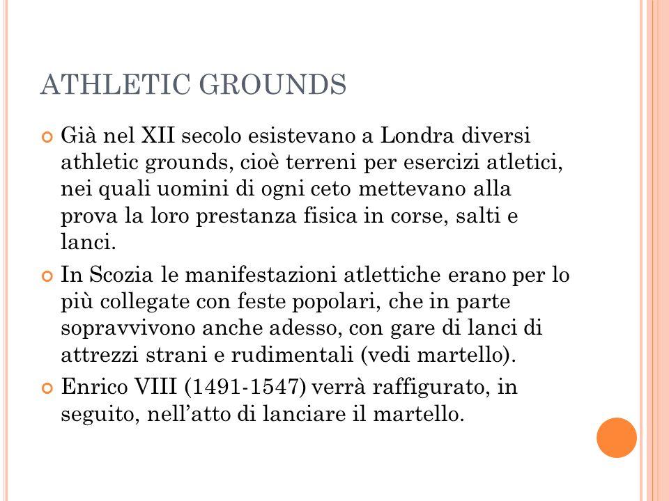 ATHLETIC GROUNDS Già nel XII secolo esistevano a Londra diversi athletic grounds, cioè terreni per esercizi atletici, nei quali uomini di ogni ceto mettevano alla prova la loro prestanza fisica in corse, salti e lanci.