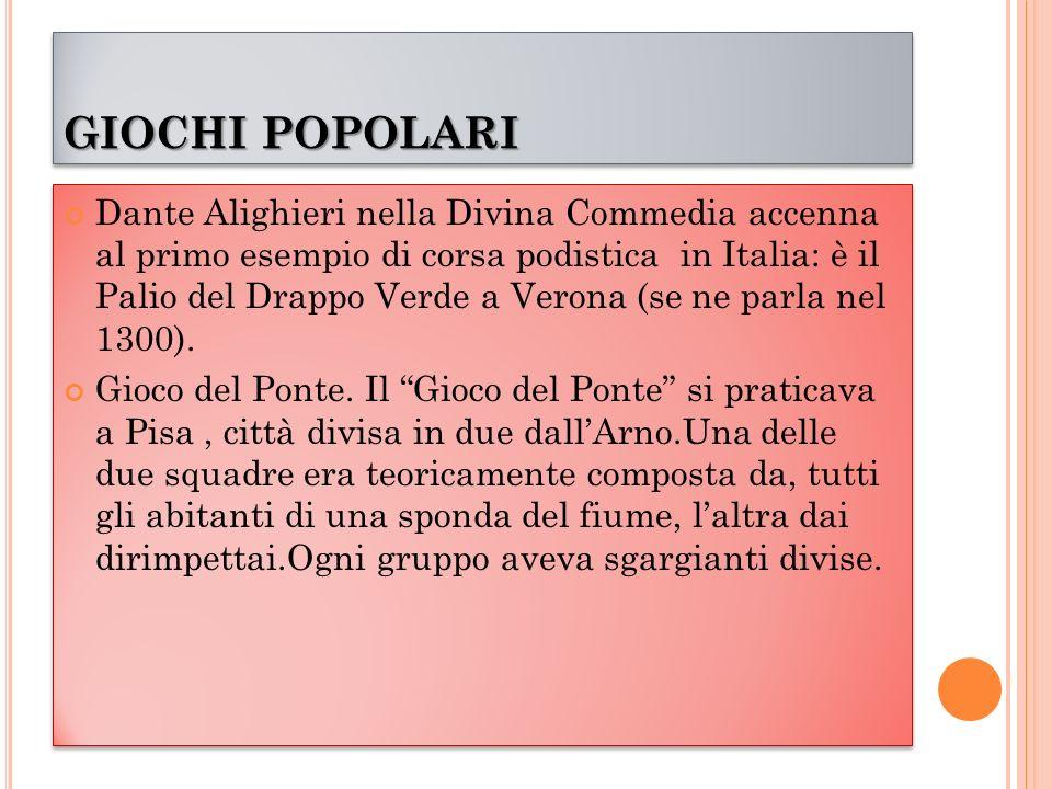 GIOCHI POPOLARI Dante Alighieri nella Divina Commedia accenna al primo esempio di corsa podistica in Italia: è il Palio del Drappo Verde a Verona (se ne parla nel 1300).