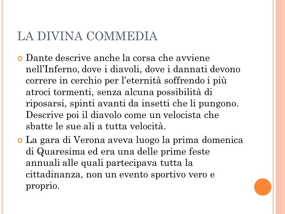 LA DIVINA COMMEDIA Dante descrive anche la corsa che avviene nellInferno, dove i diavoli, dove i dannati devono correre in cerchio per leternità soffrendo i più atroci tormenti, senza alcuna possibilità di riposarsi, spinti avanti da insetti che li pungono.