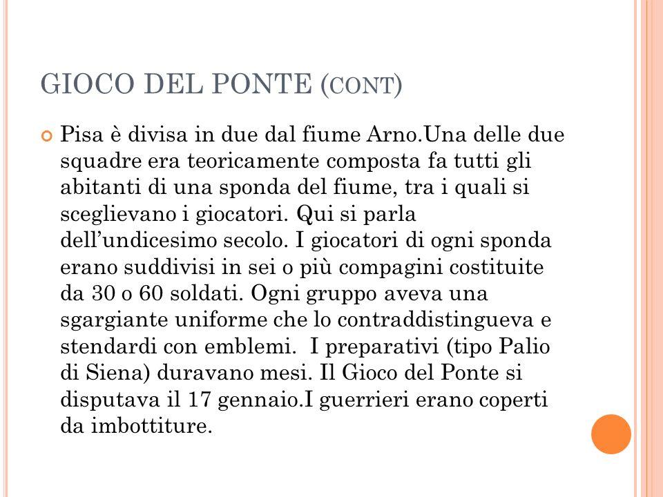 GIOCO DEL PONTE ( CONT ) Pisa è divisa in due dal fiume Arno.Una delle due squadre era teoricamente composta fa tutti gli abitanti di una sponda del fiume, tra i quali si sceglievano i giocatori.