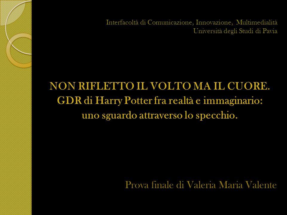 Interfacoltà di Comunicazione, Innovazione, Multimedialità Università degli Studi di Pavia NON RIFLETTO IL VOLTO MA IL CUORE. GDR di Harry Potter fra