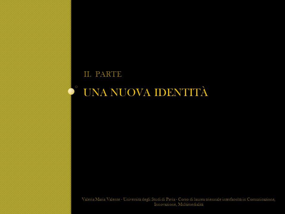 UNA NUOVA IDENTITÀ II. PARTE Valeria Maria Valente - Università degli Studi di Pavia - Corso di laurea triennale interfacoltà in Comunicazione, Innova