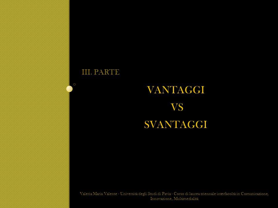 VANTAGGI VS SVANTAGGI III. PARTE Valeria Maria Valente - Università degli Studi di Pavia - Corso di laurea triennale interfacoltà in Comunicazione, In