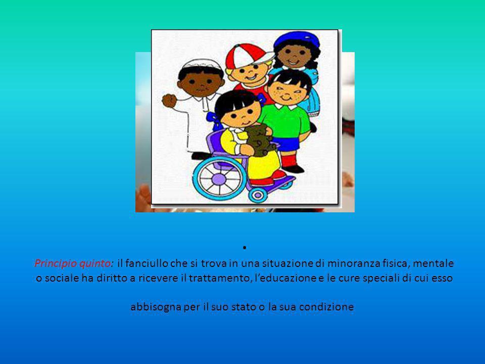 . Principio quinto: il fanciullo che si trova in una situazione di minoranza fisica, mentale o sociale ha diritto a ricevere il trattamento, leducazione e le cure speciali di cui esso abbisogna per il suo stato o la sua condizione