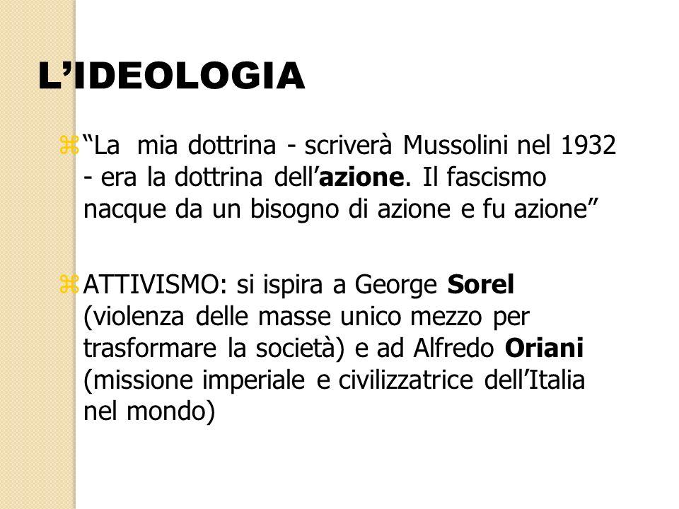 zLa mia dottrina - scriverà Mussolini nel 1932 - era la dottrina dellazione. Il fascismo nacque da un bisogno di azione e fu azione zATTIVISMO: si isp