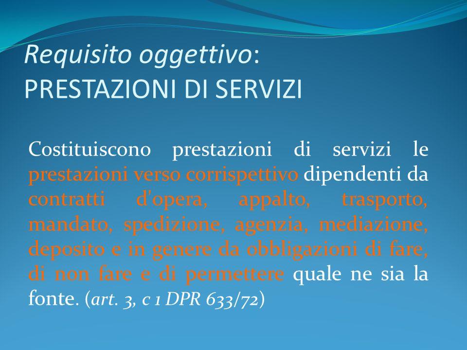 Requisito oggettivo: PRESTAZIONI DI SERVIZI Costituiscono prestazioni di servizi le prestazioni verso corrispettivo dipendenti da contratti d'opera, a