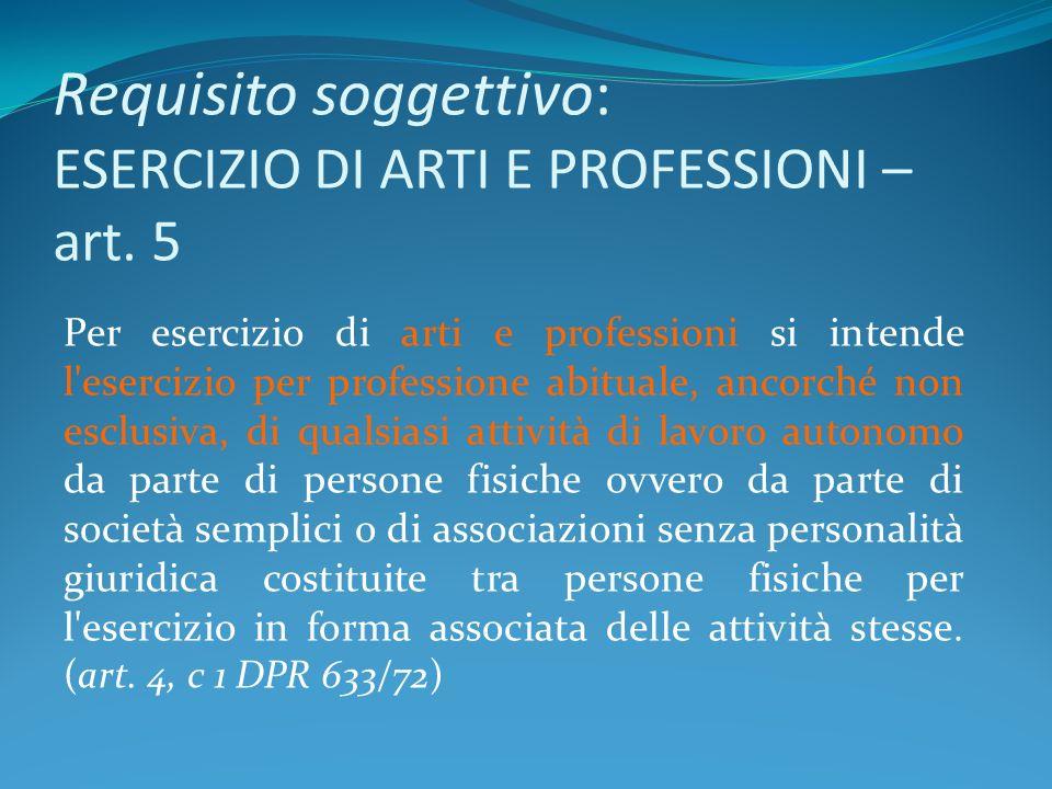 Requisito soggettivo: ESERCIZIO DI ARTI E PROFESSIONI – art. 5 Per esercizio di arti e professioni si intende l'esercizio per professione abituale, an