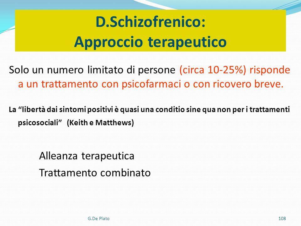 G.De Plato108 D.Schizofrenico: Approccio terapeutico Solo un numero limitato di persone (circa 10-25%) risponde a un trattamento con psicofarmaci o co