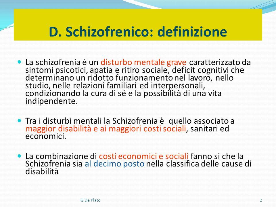 G.De Plato2 D. Schizofrenico: definizione La schizofrenia è un disturbo mentale grave caratterizzato da sintomi psicotici, apatia e ritiro sociale, de