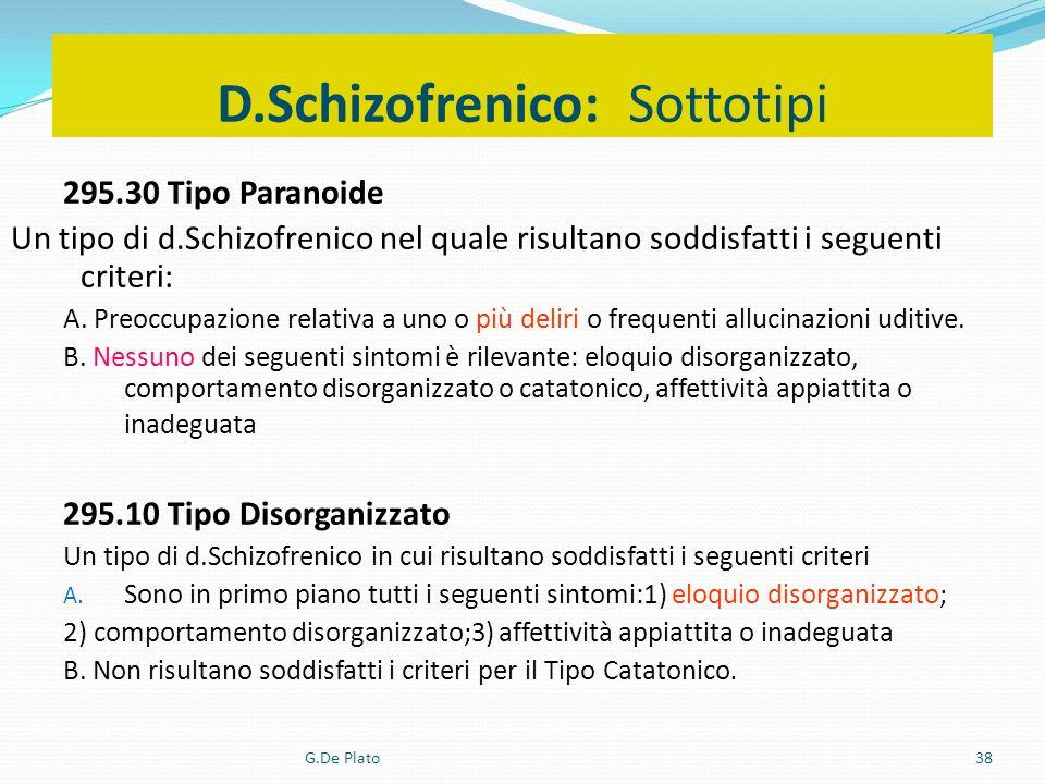 G.De Plato38 D.Schizofrenico: Sottotipi 295.30 Tipo Paranoide Un tipo di d.Schizofrenico nel quale risultano soddisfatti i seguenti criteri: A. Preocc