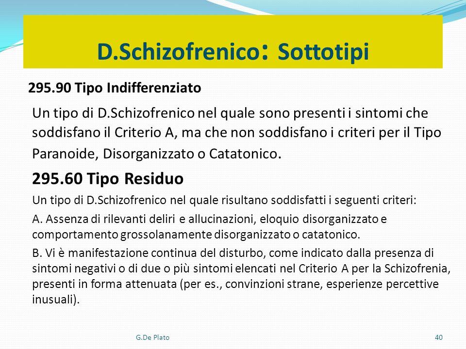 G.De Plato40 D.Schizofrenico : Sottotipi 295.90 Tipo Indifferenziato Un tipo di D.Schizofrenico nel quale sono presenti i sintomi che soddisfano il Cr