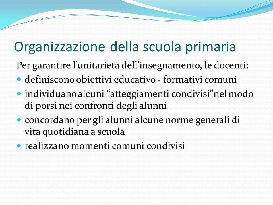 Organizzazione della scuola primaria Per garantire lunitarietà dellinsegnamento, le docenti: definiscono obiettivi educativo - formativi comuni indivi