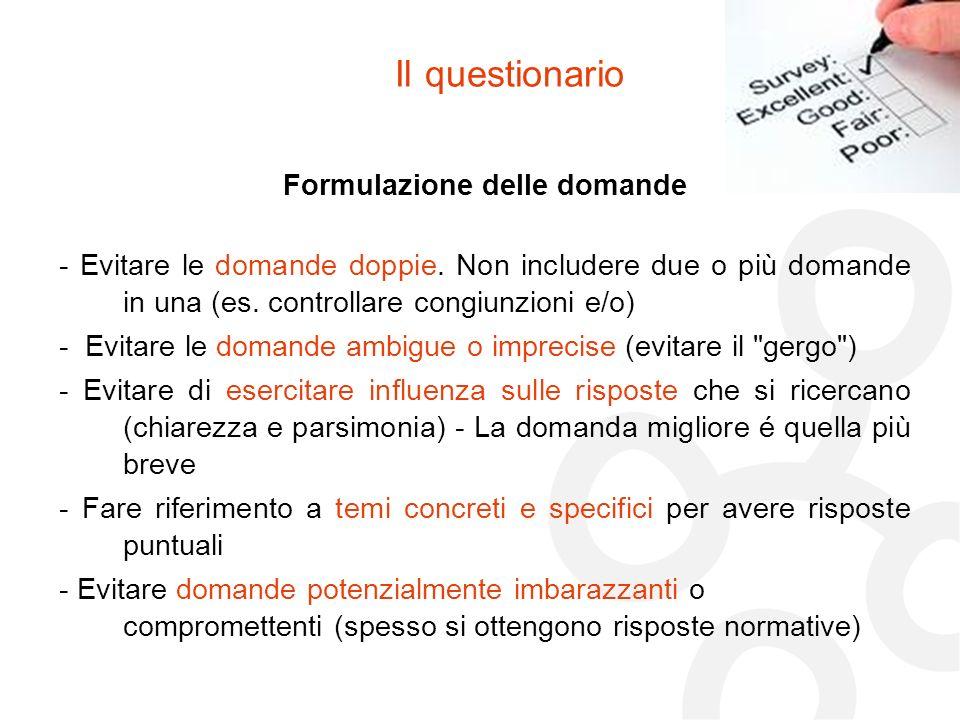 Il questionario Formulazione delle domande - Evitare le domande doppie. Non includere due o più domande in una (es. controllare congiunzioni e/o) - Ev