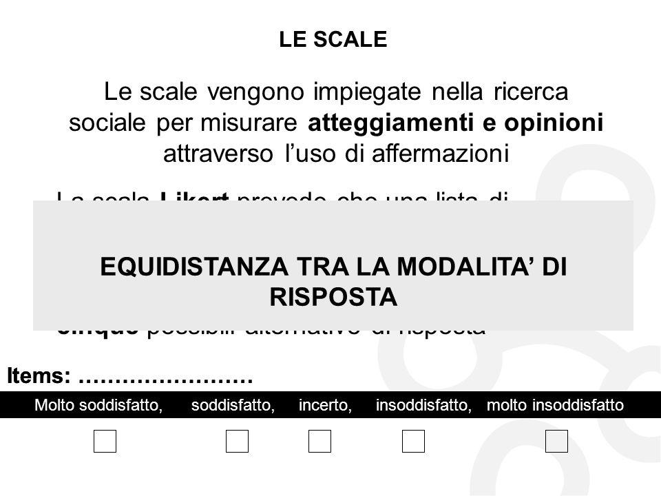 LE SCALE Le scale vengono impiegate nella ricerca sociale per misurare atteggiamenti e opinioni attraverso luso di affermazioni La scala Likert preved