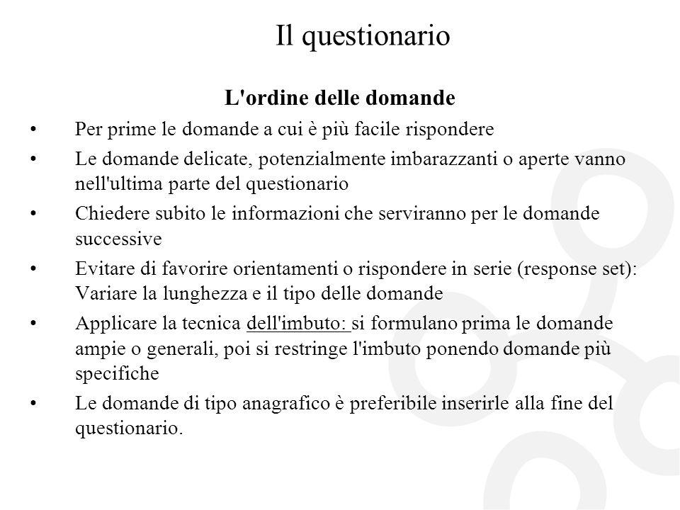 Il questionario L'ordine delle domande Per prime le domande a cui è più facile rispondere Le domande delicate, potenzialmente imbarazzanti o aperte va