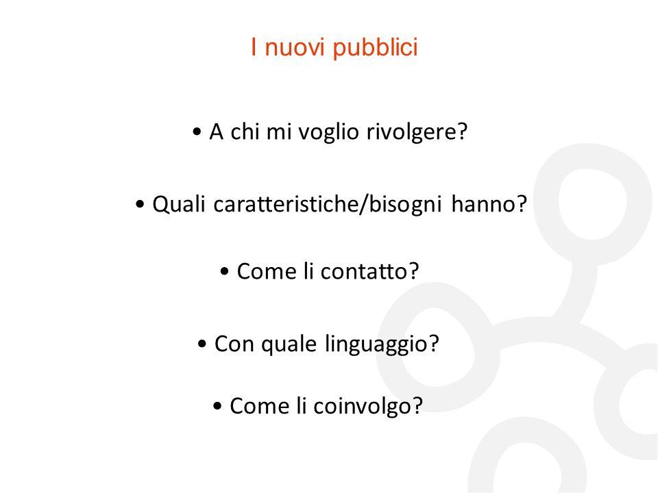 I nuovi pubblici A chi mi voglio rivolgere? Quali caratteristiche/bisogni hanno? Come li contatto? Con quale linguaggio? Come li coinvolgo?