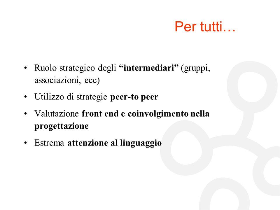Per tutti… Ruolo strategico degli intermediari (gruppi, associazioni, ecc) Utilizzo di strategie peer-to peer Valutazione front end e coinvolgimento n