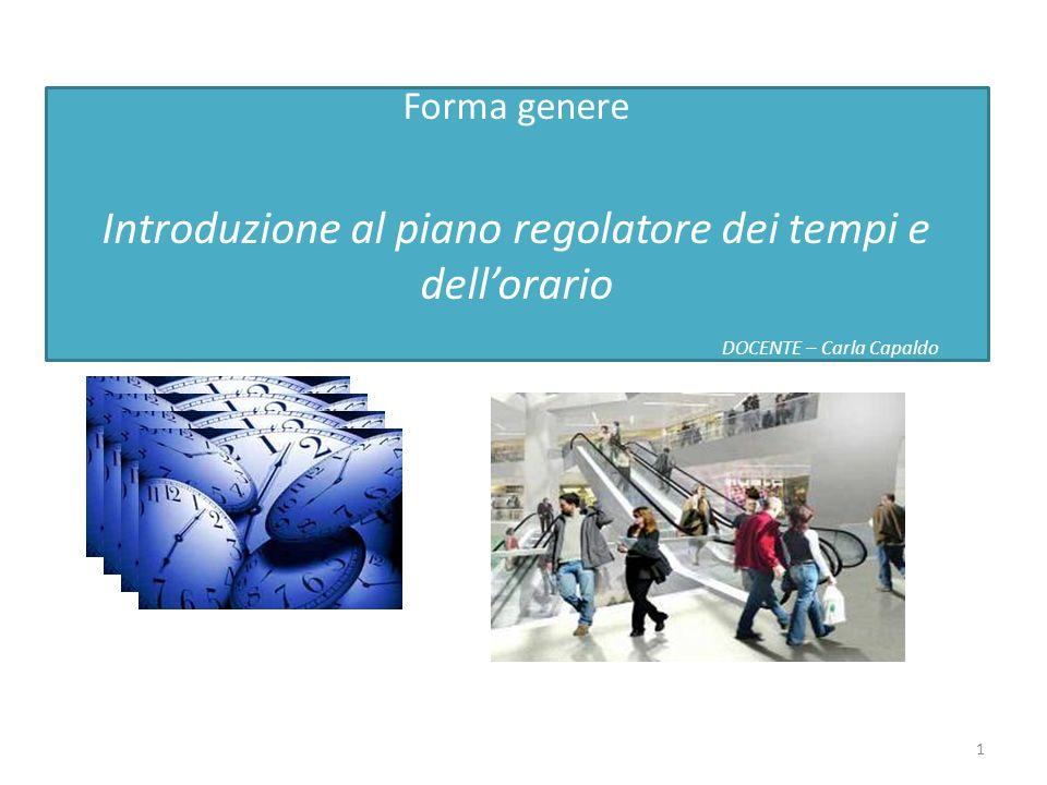 Forma genere Introduzione al piano regolatore dei tempi e dellorario DOCENTE – Carla Capaldo 1
