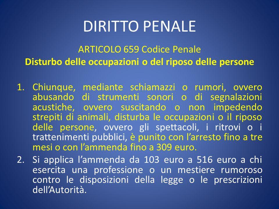 DIRITTO PENALE ARTICOLO 659 Codice Penale Disturbo delle occupazioni o del riposo delle persone 1.Chiunque, mediante schiamazzi o rumori, ovvero abusa