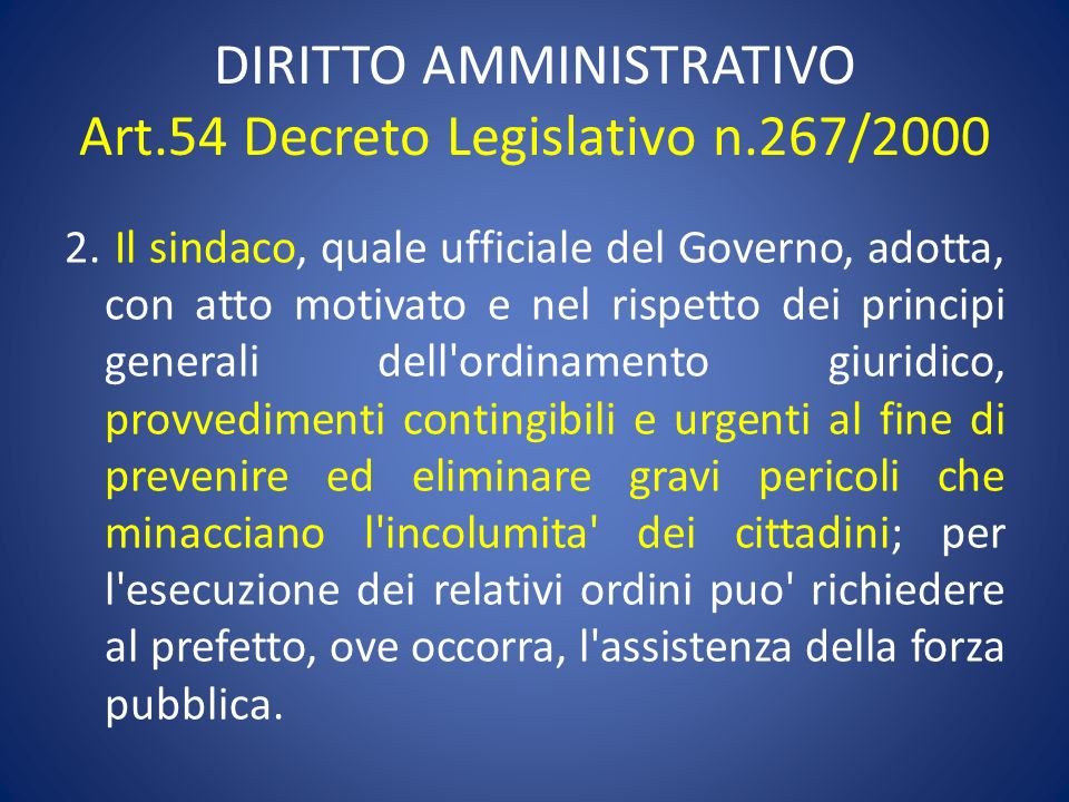 DIRITTO AMMINISTRATIVO Art.54 Decreto Legislativo n.267/2000 2. Il sindaco, quale ufficiale del Governo, adotta, con atto motivato e nel rispetto dei