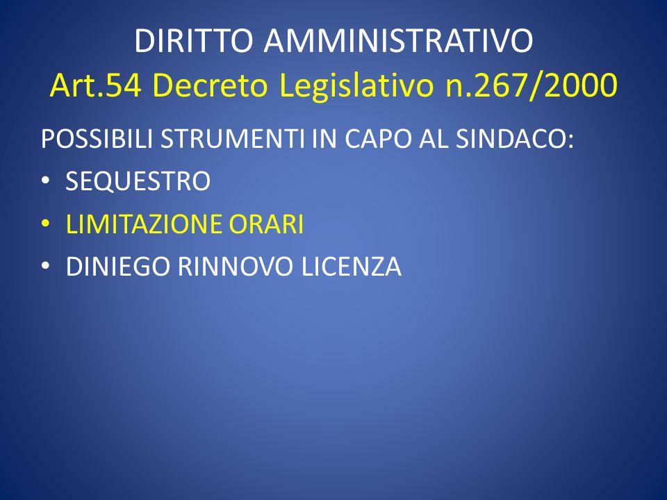 DIRITTO AMMINISTRATIVO Art.54 Decreto Legislativo n.267/2000 POSSIBILI STRUMENTI IN CAPO AL SINDACO: SEQUESTRO LIMITAZIONE ORARI DINIEGO RINNOVO LICEN