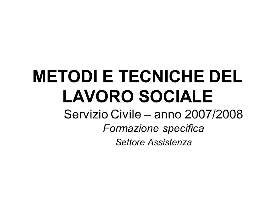METODI E TECNICHE DEL LAVORO SOCIALE Servizio Civile – anno 2007/2008 Formazione specifica Settore Assistenza