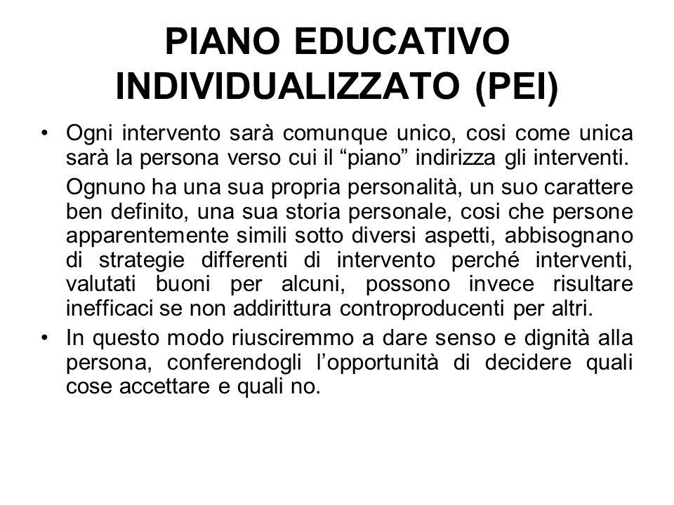 PIANO EDUCATIVO INDIVIDUALIZZATO (PEI) Ogni intervento sarà comunque unico, cosi come unica sarà la persona verso cui il piano indirizza gli interventi.