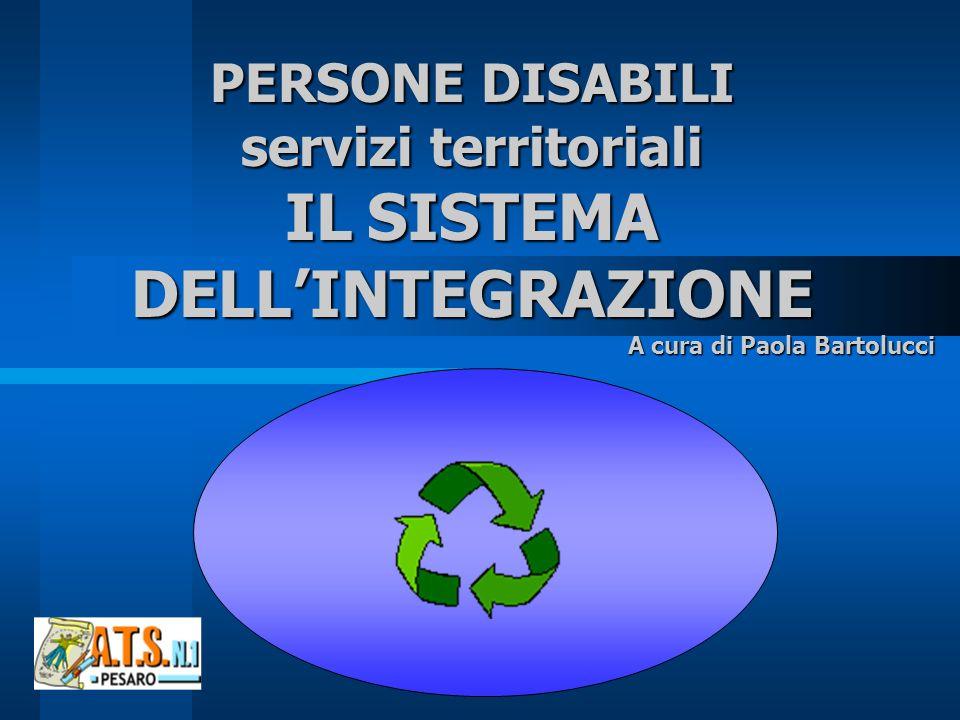 PERSONE DISABILI servizi territoriali IL SISTEMA DELLINTEGRAZIONE A cura di Paola Bartolucci