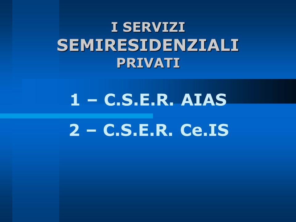 I SERVIZI SEMIRESIDENZIALIPRIVATI 1 – C.S.E.R. AIAS 2 – C.S.E.R. Ce.IS