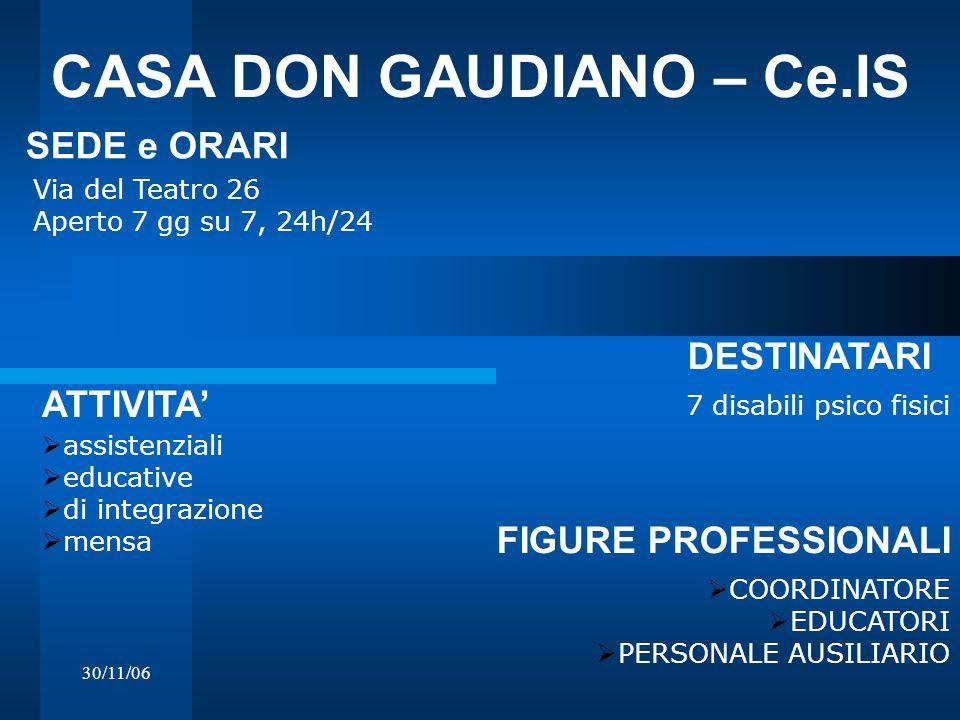 30/11/06 CASA DON GAUDIANO – Ce.IS Via del Teatro 26 Aperto 7 gg su 7, 24h/24 DESTINATARI SEDE e ORARI 7 disabili psico fisici ATTIVITA assistenziali