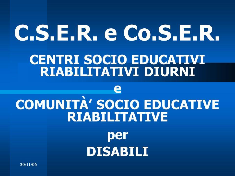 30/11/06 C.S.E.R. e Co.S.E.R. CENTRI SOCIO EDUCATIVI RIABILITATIVI DIURNI e COMUNITÀ SOCIO EDUCATIVE RIABILITATIVE per DISABILI
