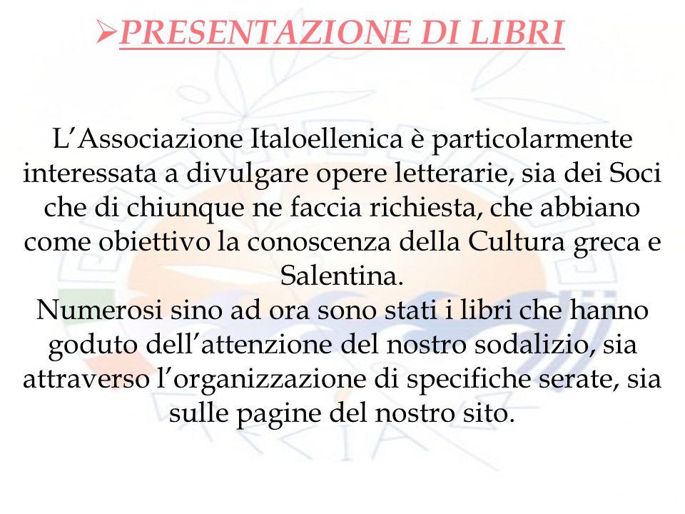PRESENTAZIONE DI LIBRI LAssociazione Italoellenica è particolarmente interessata a divulgare opere letterarie, sia dei Soci che di chiunque ne faccia richiesta, che abbiano come obiettivo la conoscenza della Cultura greca e Salentina.