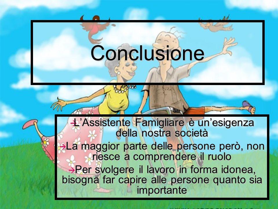 Conclusione LAssistente Famigliare è unesigenza della nostra società LAssistente Famigliare è unesigenza della nostra società La maggior parte delle p