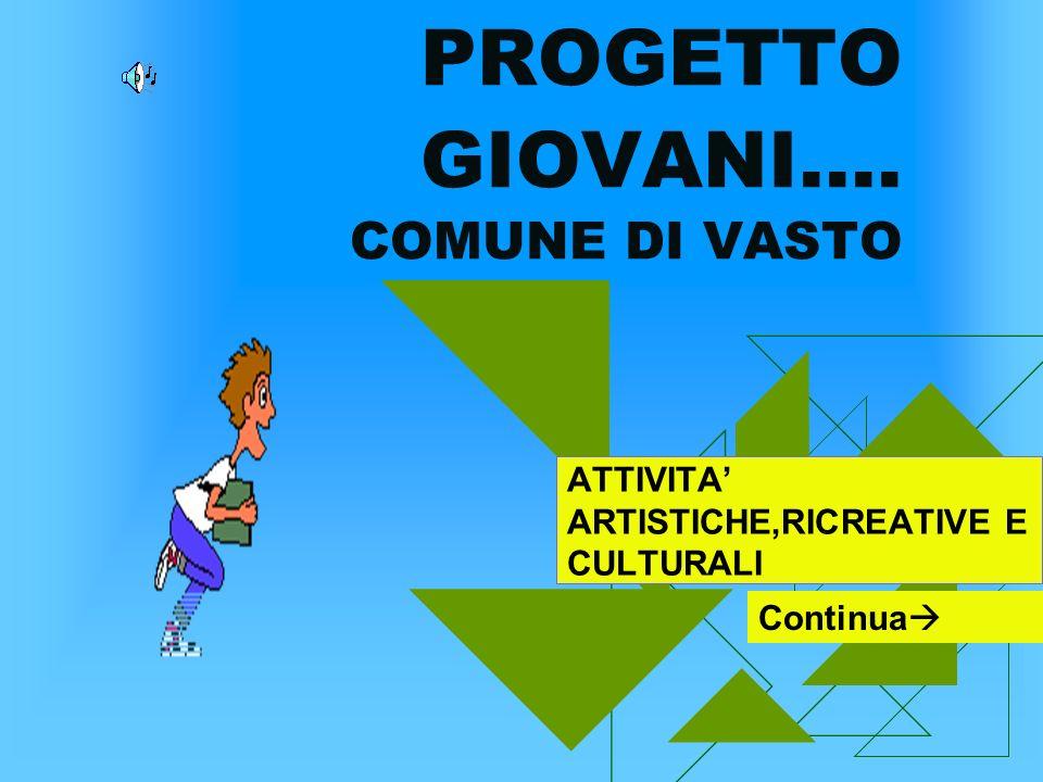PROGETTO GIOVANI…. COMUNE DI VASTO ATTIVITA ARTISTICHE,RICREATIVE E CULTURALI Continua
