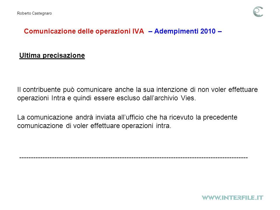 Comunicazione delle operazioni IVA – Adempimenti 2010 – Roberto Castegnaro Ultima precisazione Il contribuente può comunicare anche la sua intenzione di non voler effettuare operazioni Intra e quindi essere escluso dallarchivio Vies.