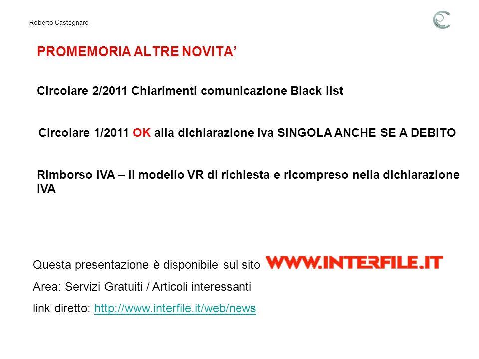 PROMEMORIA ALTRE NOVITA Roberto Castegnaro Circolare 1/2011 OK alla dichiarazione iva SINGOLA ANCHE SE A DEBITO Circolare 2/2011 Chiarimenti comunicazione Black list Rimborso IVA – il modello VR di richiesta e ricompreso nella dichiarazione IVA Questa presentazione è disponibile sul sito Area: Servizi Gratuiti / Articoli interessanti link diretto: http://www.interfile.it/web/newshttp://www.interfile.it/web/news