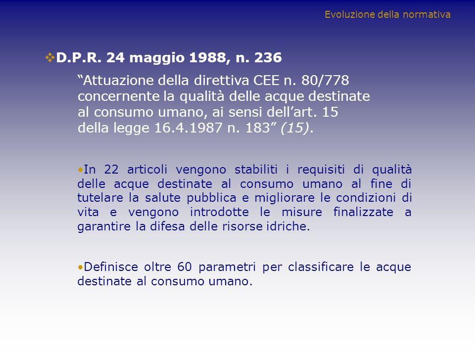 D.P.R. 24 maggio 1988, n. 236 Attuazione della direttiva CEE n. 80/778 concernente la qualità delle acque destinate al consumo umano, ai sensi dellart