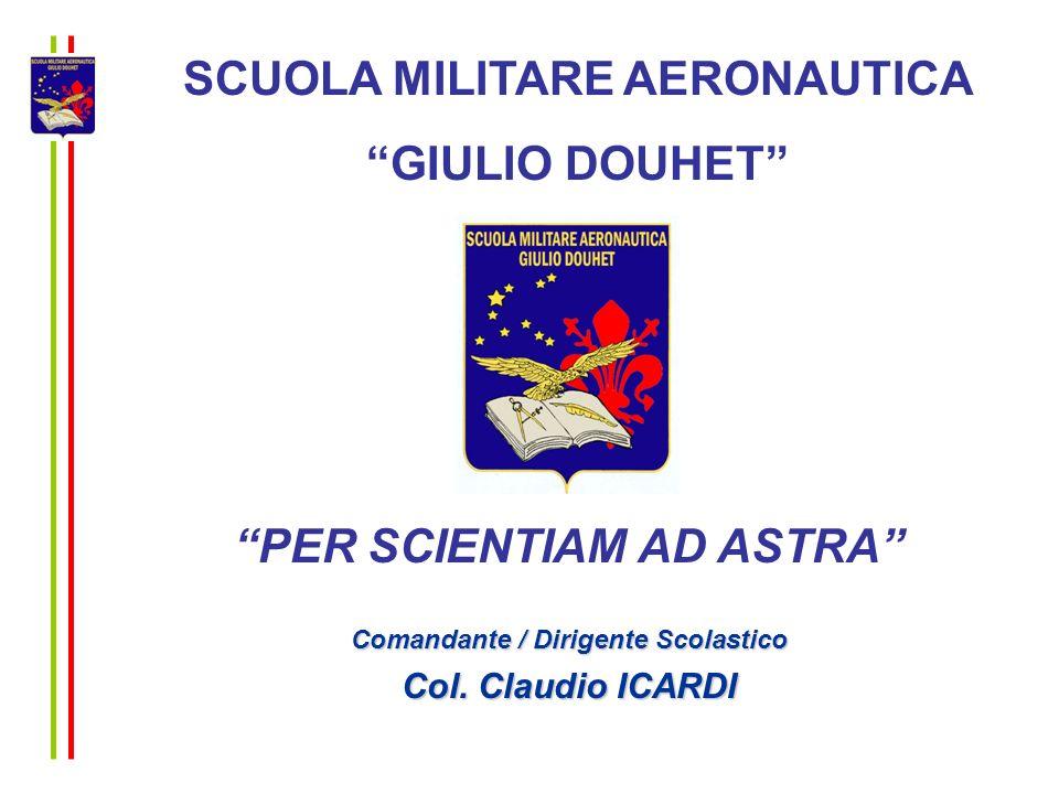 SCUOLA MILITARE AERONAUTICA GIULIO DOUHET PER SCIENTIAM AD ASTRA Comandante / Dirigente Scolastico Col. Claudio ICARDI