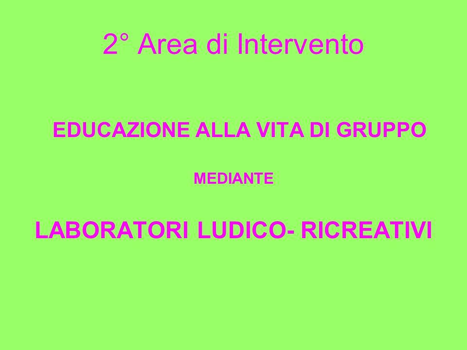 2° Area di Intervento EDUCAZIONE ALLA VITA DI GRUPPO MEDIANTE LABORATORI LUDICO- RICREATIVI