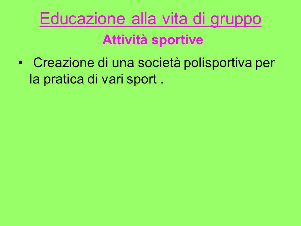 Educazione alla vita di gruppo Attività sportive Creazione di una società polisportiva per la pratica di vari sport.