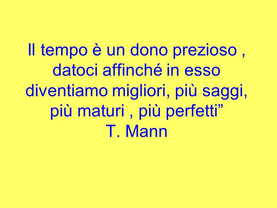 Il tempo è un dono prezioso, datoci affinché in esso diventiamo migliori, più saggi, più maturi, più perfetti T. Mann