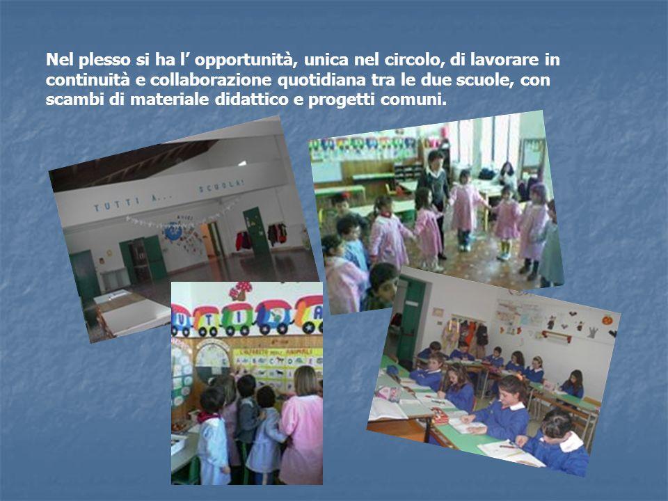 Nel plesso si ha l opportunità, unica nel circolo, di lavorare in continuità e collaborazione quotidiana tra le due scuole, con scambi di materiale di