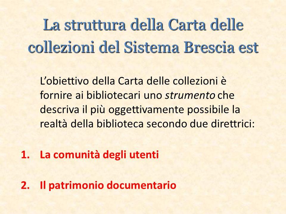 La struttura della Carta delle collezioni del Sistema Brescia est Lobiettivo della Carta delle collezioni è fornire ai bibliotecari uno strumento che descriva il più oggettivamente possibile la realtà della biblioteca secondo due direttrici: 1.La comunità degli utenti 2.Il patrimonio documentario