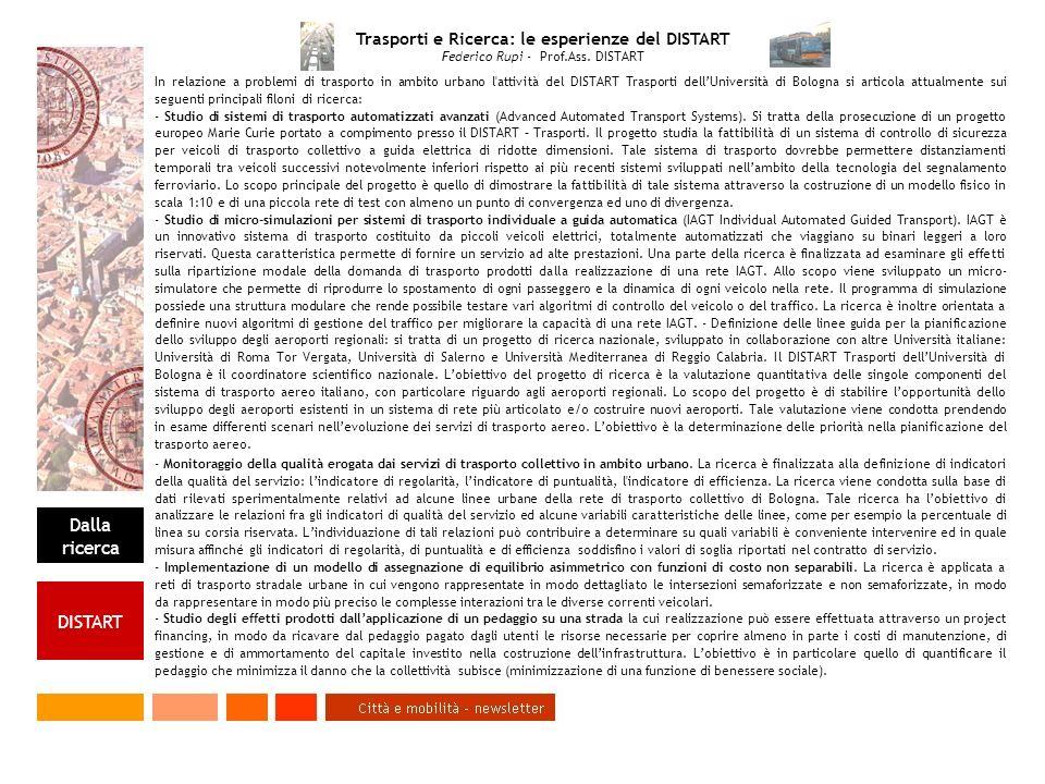 Dalla ricerca DISTART In relazione a problemi di trasporto in ambito urbano l attività del DISTART Trasporti dellUniversità di Bologna si articola attualmente sui seguenti principali filoni di ricerca: - Studio di sistemi di trasporto automatizzati avanzati (Advanced Automated Transport Systems).