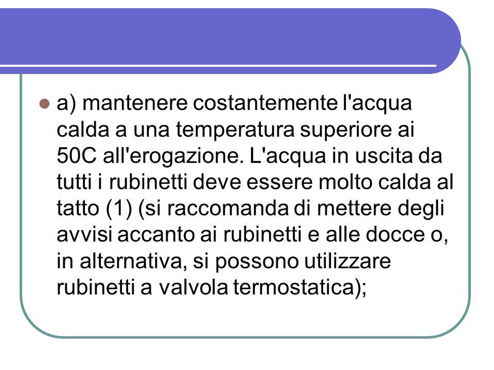 a) mantenere costantemente l'acqua calda a una temperatura superiore ai 50C all'erogazione. L'acqua in uscita da tutti i rubinetti deve essere molto c