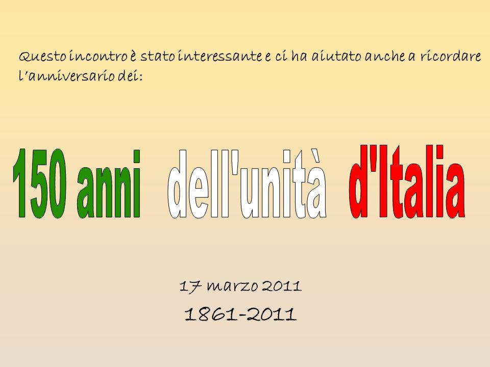 Questo incontro è stato interessante e ci ha aiutato anche a ricordare lanniversario dei: 17 marzo 2011 1861-2011