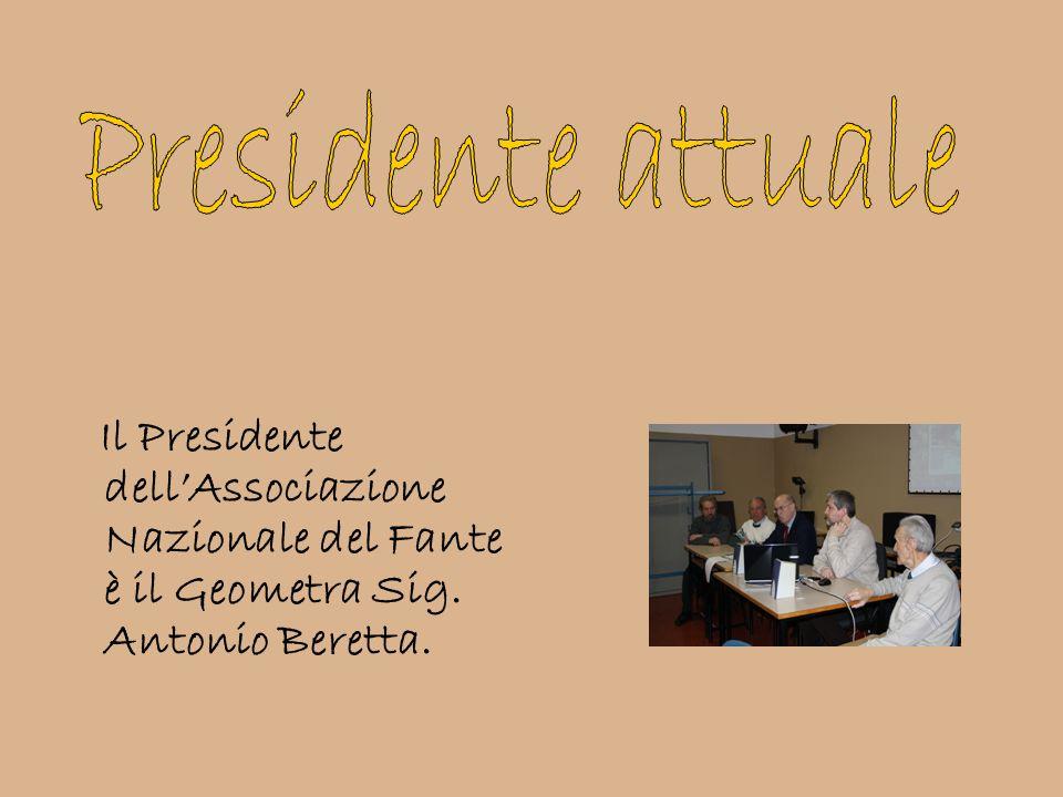 Il Presidente dellAssociazione Nazionale del Fante è il Geometra Sig. Antonio Beretta.