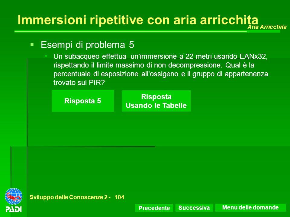 Precedente Successiva Aria Arricchita Sviluppo delle Conoscenze 2 -104 Immersioni ripetitive con aria arricchita Risposta 5 Risposta Usando le Tabelle