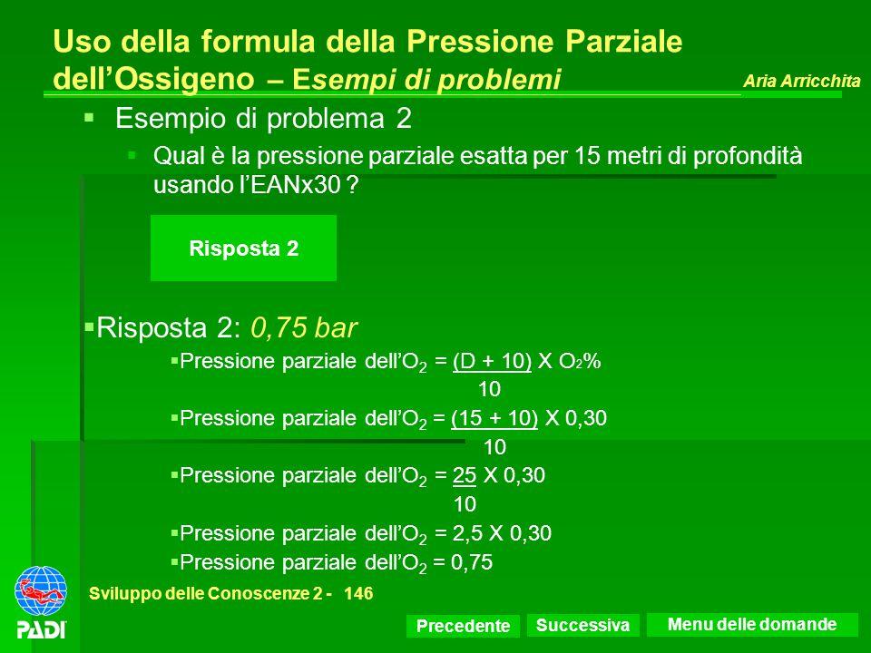 Precedente Successiva Aria Arricchita Sviluppo delle Conoscenze 2 -146 Risposta 2 Uso della formula della Pressione Parziale dellOssigeno – Esempi di